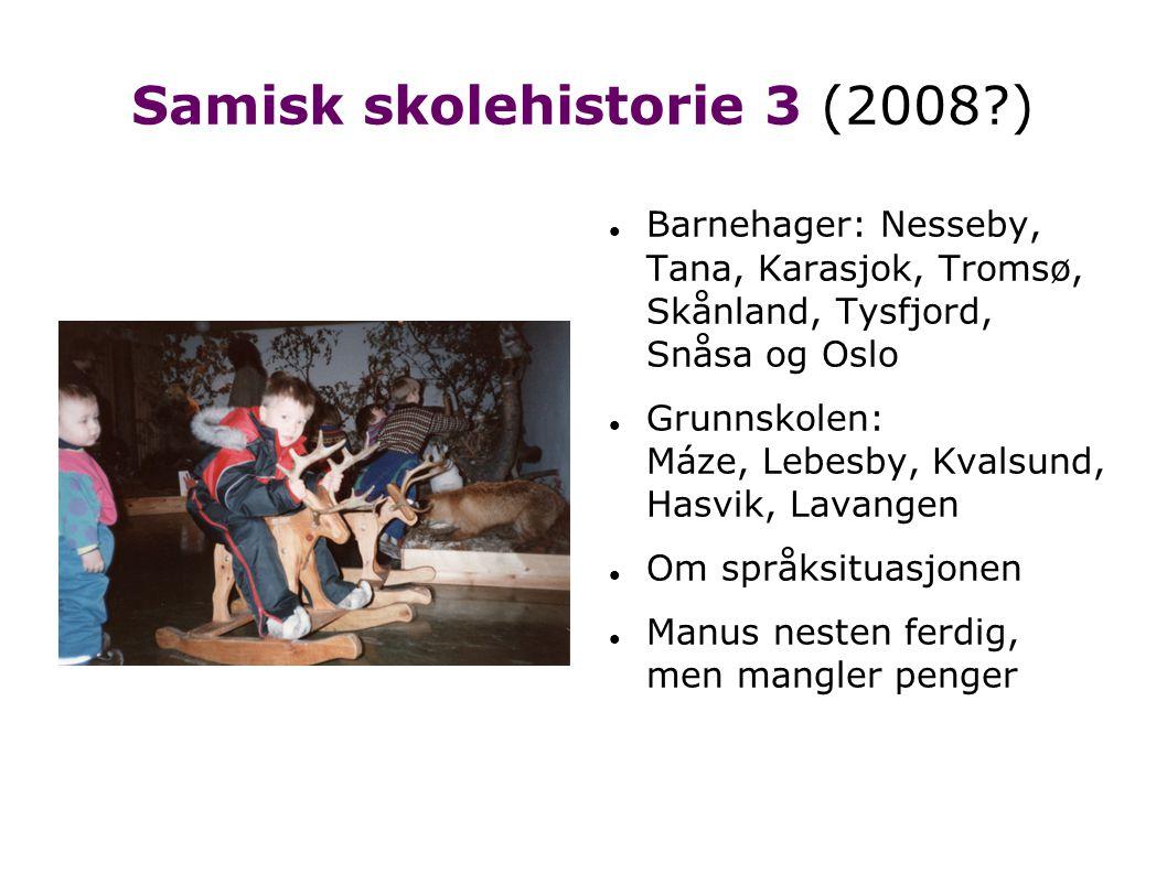 Samisk skolehistorie 3 (2008 )   Barnehager: Nesseby, Tana, Karasjok, Tromsø, Skånland, Tysfjord, Snåsa og Oslo  Grunnskolen: Máze, Lebesby, Kvalsund, Hasvik, Lavangen  Om språksituasjonen  Manus nesten ferdig, men mangler penger