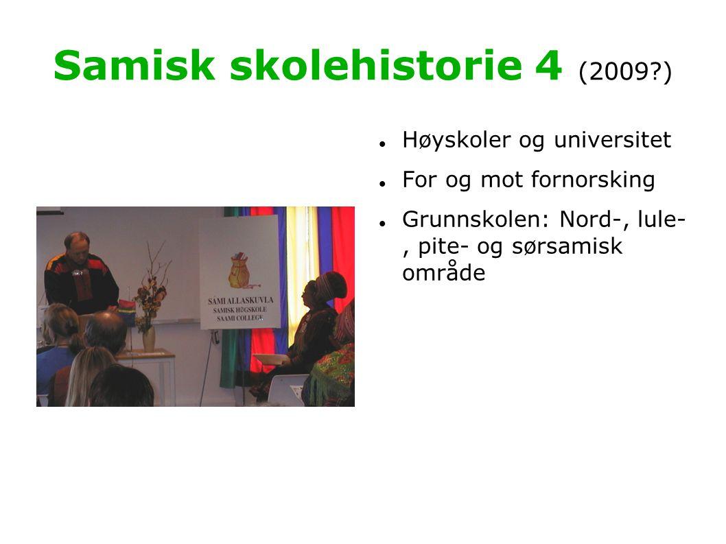 Samisk skolehistorie 4 (2009 )   Høyskoler og universitet  For og mot fornorsking  Grunnskolen: Nord-, lule-, pite- og sørsamisk område