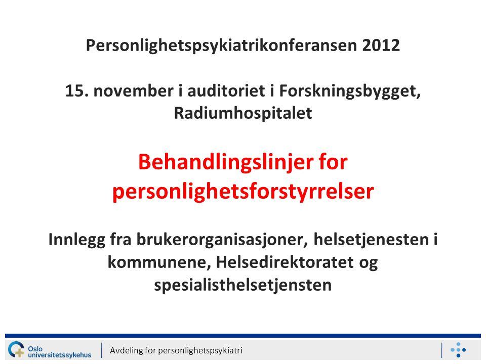 Avdeling for personlighetspsykiatri Personlighetspsykiatrikonferansen 2012 15. november i auditoriet i Forskningsbygget, Radiumhospitalet Behandlingsl