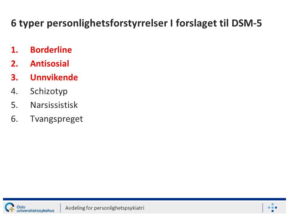 Avdeling for personlighetspsykiatri 6 typer personlighetsforstyrrelser I forslaget til DSM-5 1.Borderline 2.Antisosial 3.Unnvikende 4.Schizotyp 5.Nars