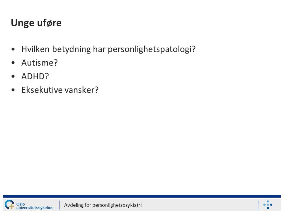Avdeling for personlighetspsykiatri Unge uføre •Hvilken betydning har personlighetspatologi? •Autisme? •ADHD? •Eksekutive vansker?