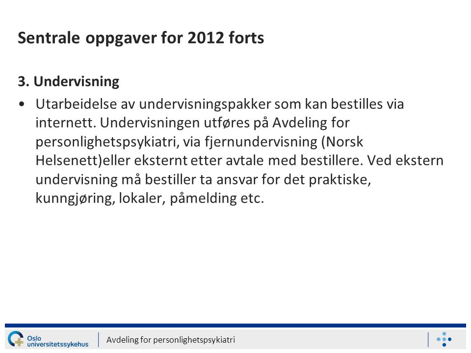 Avdeling for personlighetspsykiatri Sentrale oppgaver for 2012 forts 3. Undervisning •Utarbeidelse av undervisningspakker som kan bestilles via intern