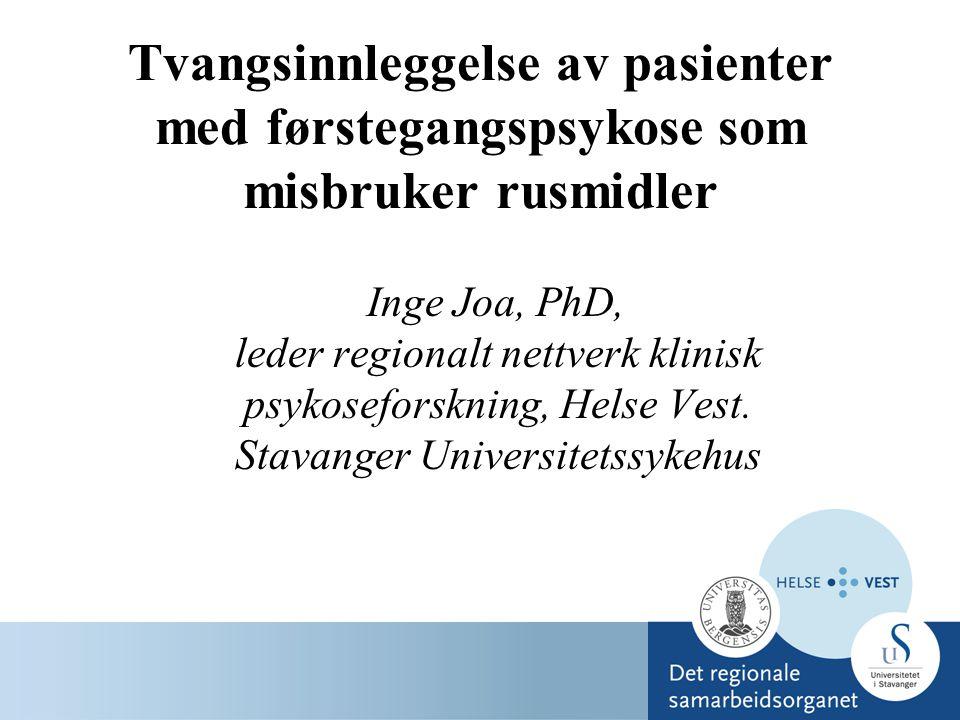 Tvangsinnleggelse av pasienter med førstegangspsykose som misbruker rusmidler Inge Joa, PhD, leder regionalt nettverk klinisk psykoseforskning, Helse Vest.