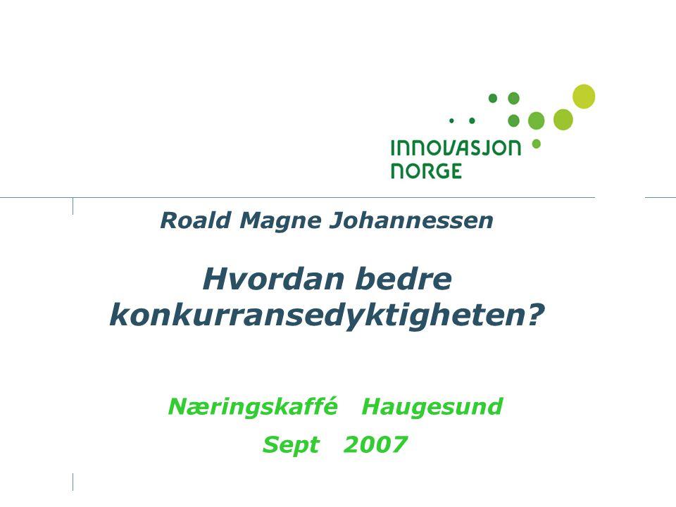 Roald Magne Johannessen Hvordan bedre konkurransedyktigheten? Næringskaffé Haugesund Sept 2007