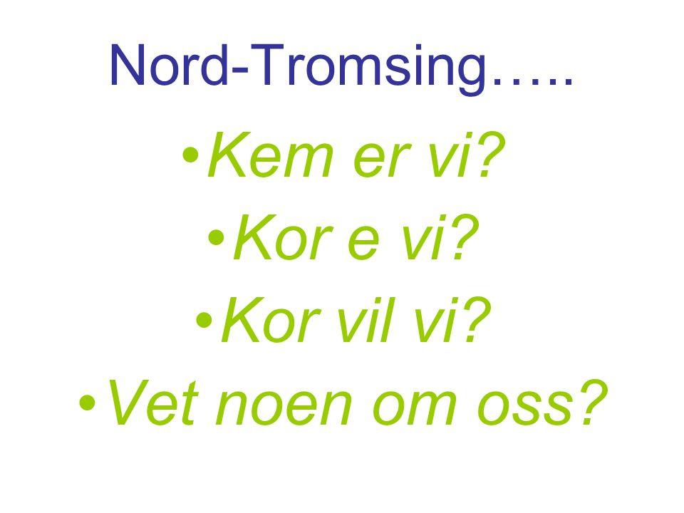 Nord-Tromsing….. •Kem er vi? •Kor e vi? •Kor vil vi? •Vet noen om oss?