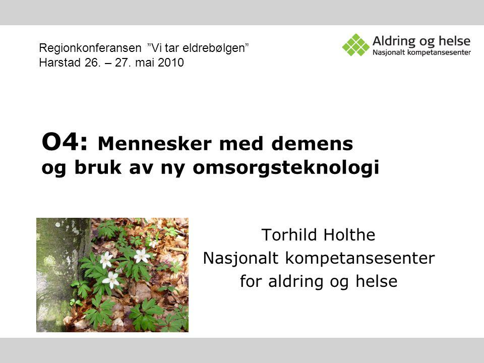 """O4: Mennesker med demens og bruk av ny omsorgsteknologi Torhild Holthe Nasjonalt kompetansesenter for aldring og helse Regionkonferansen """"Vi tar eldre"""
