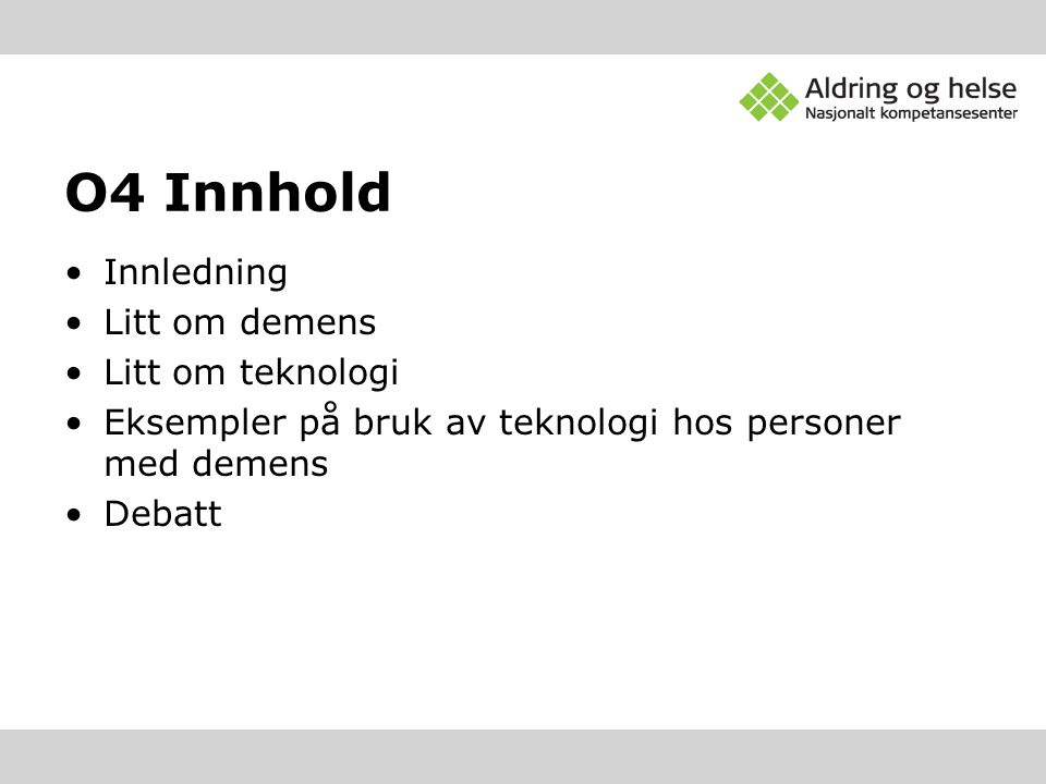 O4 Innhold •Innledning •Litt om demens •Litt om teknologi •Eksempler på bruk av teknologi hos personer med demens •Debatt