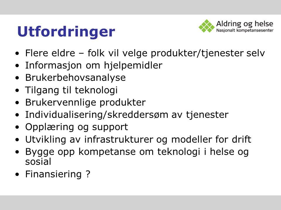 Utfordringer •Flere eldre – folk vil velge produkter/tjenester selv •Informasjon om hjelpemidler •Brukerbehovsanalyse •Tilgang til teknologi •Brukerve