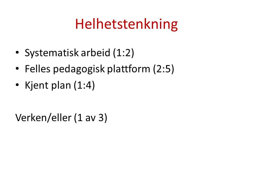 Helhetstenkning • Systematisk arbeid (1:2) • Felles pedagogisk plattform (2:5) • Kjent plan (1:4) Verken/eller (1 av 3)