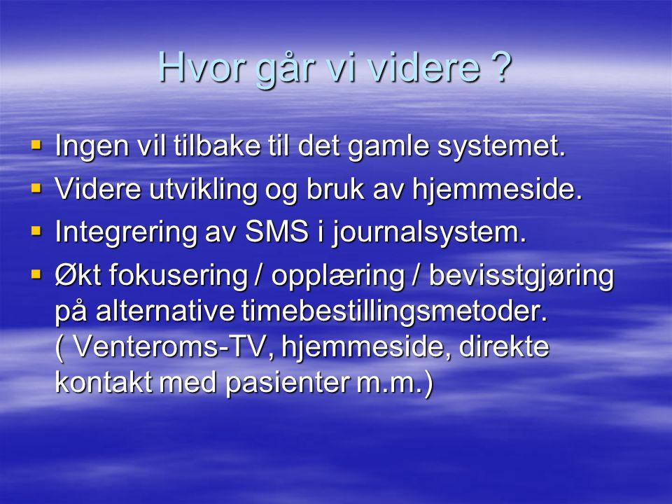 Hvor går vi videre ?  Ingen vil tilbake til det gamle systemet.  Videre utvikling og bruk av hjemmeside.  Integrering av SMS i journalsystem.  Økt