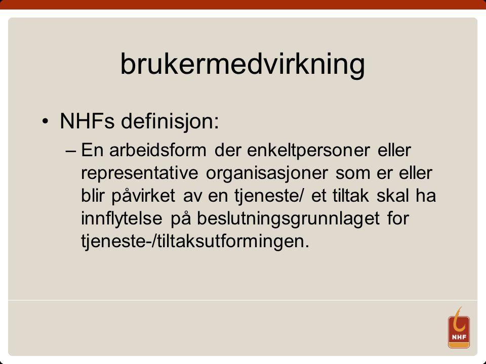 brukermedvirkning •NHFs definisjon: –En arbeidsform der enkeltpersoner eller representative organisasjoner som er eller blir påvirket av en tjeneste/ et tiltak skal ha innflytelse på beslutningsgrunnlaget for tjeneste-/tiltaksutformingen.