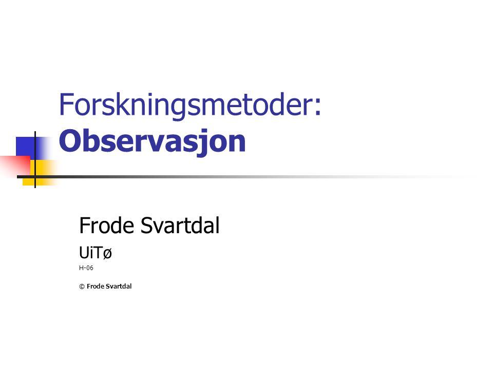 Forskningsmetoder: Observasjon Frode Svartdal UiTø H-06 © Frode Svartdal