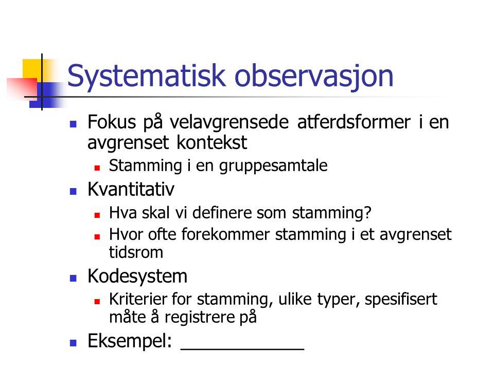 Systematisk observasjon  Fokus på velavgrensede atferdsformer i en avgrenset kontekst  Stamming i en gruppesamtale  Kvantitativ  Hva skal vi definere som stamming.