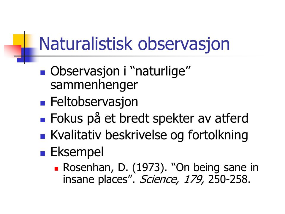 Naturalistisk observasjon  Observasjon i naturlige sammenhenger  Feltobservasjon  Fokus på et bredt spekter av atferd  Kvalitativ beskrivelse og fortolkning  Eksempel  Rosenhan, D.
