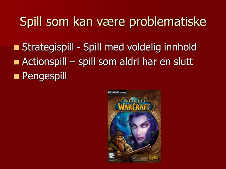 Spill som kan være problematiske  Strategispill - Spill med voldelig innhold  Actionspill – spill som aldri har en slutt  Pengespill