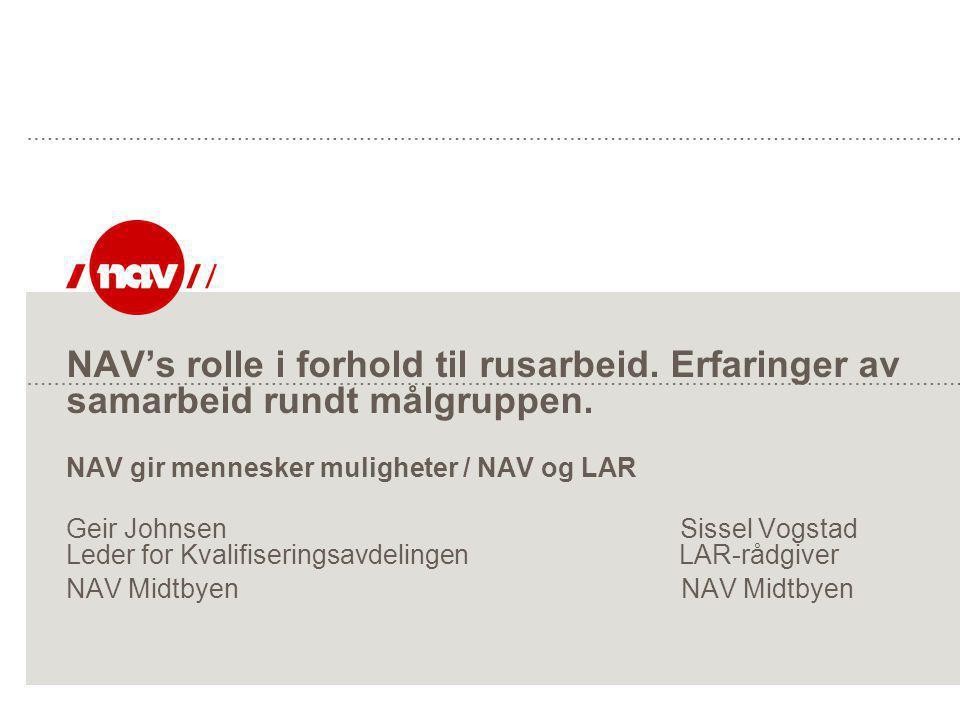 NAV's rolle i forhold til rusarbeid. Erfaringer av samarbeid rundt målgruppen. NAV gir mennesker muligheter / NAV og LAR Geir Johnsen Sissel Vogstad L
