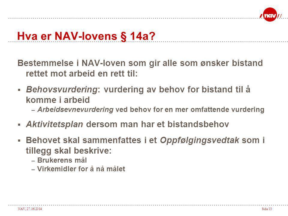 NAV, 27.06.2014Side 13 Hva er NAV-lovens § 14a? Bestemmelse i NAV-loven som gir alle som ønsker bistand rettet mot arbeid en rett til:  Behovsvurderi