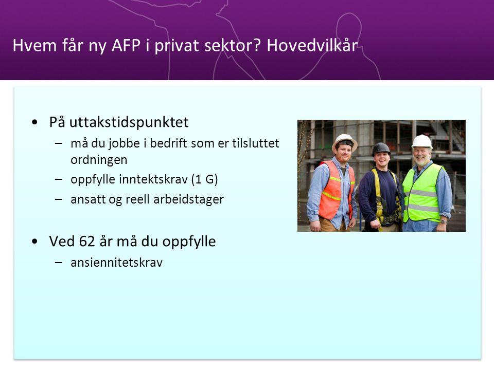 Hvem får ny AFP i privat sektor? Hovedvilkår •På uttakstidspunktet –må du jobbe i bedrift som er tilsluttet ordningen –oppfylle inntektskrav (1 G) –an