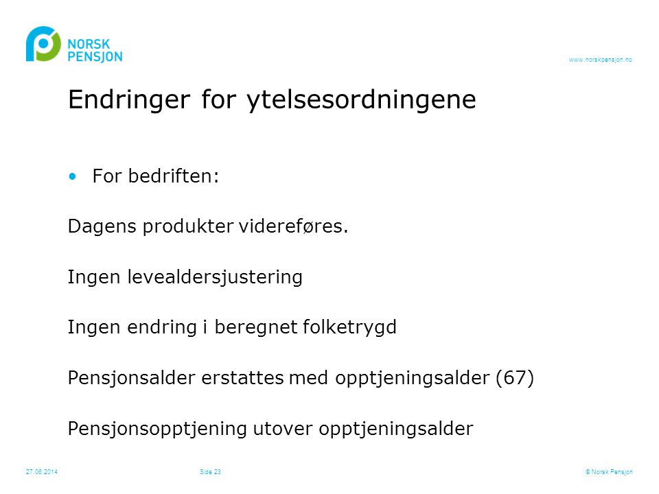 www.norskpensjon.no 27.06.2014© Norsk PensjonSide 23 Endringer for ytelsesordningene •For bedriften: Dagens produkter videreføres. Ingen levealdersjus