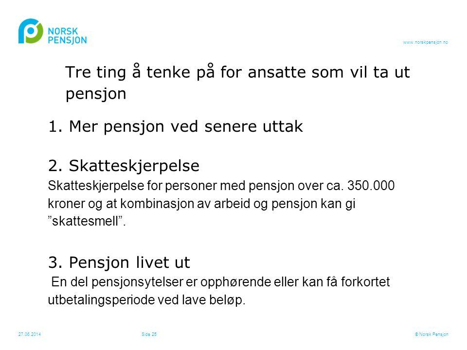www.norskpensjon.no Tre ting å tenke på for ansatte som vil ta ut pensjon 1. Mer pensjon ved senere uttak 2. Skatteskjerpelse Skatteskjerpelse for per