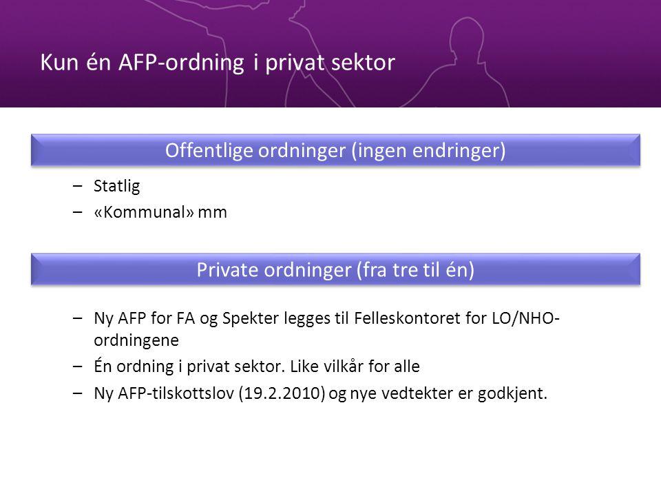 Kun én AFP-ordning i privat sektor –Statlig –«Kommunal» mm –Ny AFP for FA og Spekter legges til Felleskontoret for LO/NHO- ordningene –Én ordning i pr