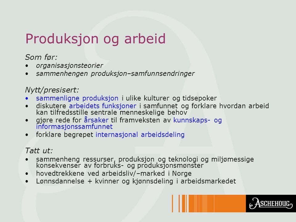 Produksjon og arbeid Som før: •organisasjonsteorier •sammenhengen produksjon–samfunnsendringer Nytt/presisert: •sammenligne produksjon i ulike kulture