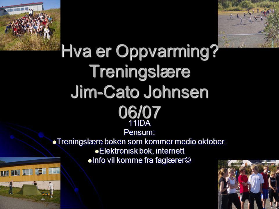 Hva er Oppvarming? Treningslære Jim-Cato Johnsen 06/07 11IDA Pensum: TTTTreningslære boken som kommer medio oktober. EEEElektronisk bok, inter
