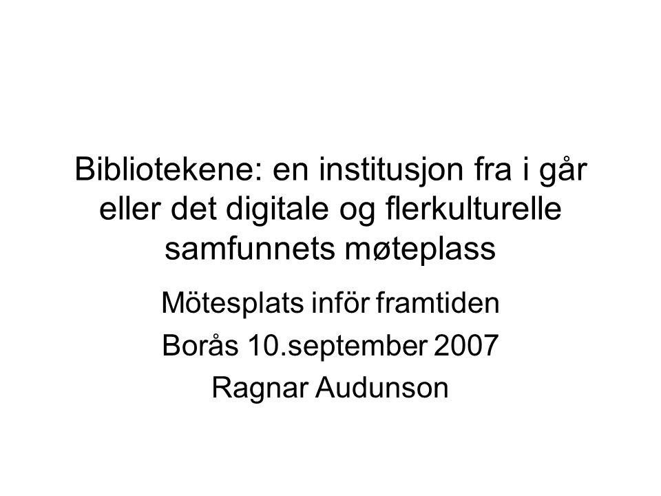 Bibliotekene: en institusjon fra i går eller det digitale og flerkulturelle samfunnets møteplass Mötesplats inför framtiden Borås 10.september 2007 Ragnar Audunson