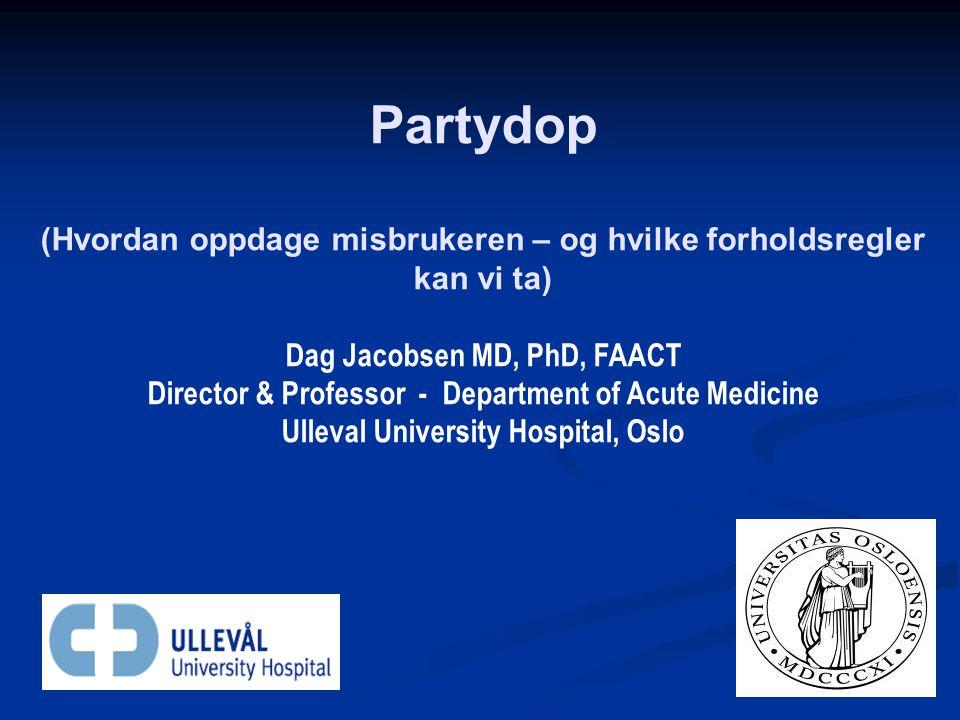 Partydop (Hvordan oppdage misbrukeren – og hvilke forholdsregler kan vi ta) Dag Jacobsen MD, PhD, FAACT Director & Professor - Department of Acute Med