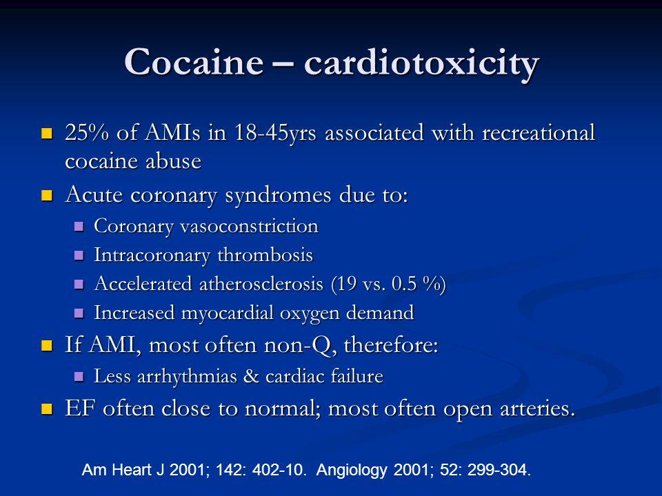 Cocaine – cardiotoxicity  25% of AMIs in 18-45yrs associated with recreational cocaine abuse  Acute coronary syndromes due to:  Coronary vasoconstr