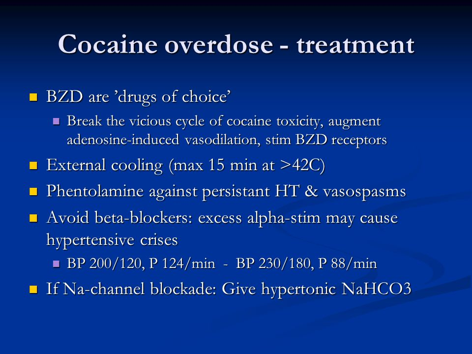 Cocaine overdose - treatment  BZD are 'drugs of choice'  Break the vicious cycle of cocaine toxicity, augment adenosine-induced vasodilation, stim BZD receptors  External cooling (max 15 min at >42C)  Phentolamine against persistant HT & vasospasms  Avoid beta-blockers: excess alpha-stim may cause hypertensive crises  BP 200/120, P 124/min - BP 230/180, P 88/min  If Na-channel blockade: Give hypertonic NaHCO3