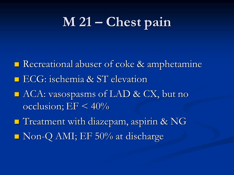 M 21 – Chest pain  Recreational abuser of coke & amphetamine  ECG: ischemia & ST elevation  ACA: vasospasms of LAD & CX, but no occlusion; EF < 40%  Treatment with diazepam, aspirin & NG  Non-Q AMI; EF 50% at discharge
