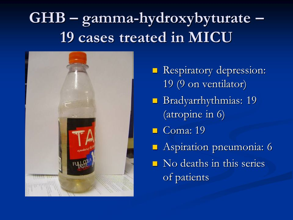 GHB – gamma-hydroxybyturate – 19 cases treated in MICU  Respiratory depression: 19 (9 on ventilator)  Bradyarrhythmias: 19 (atropine in 6)  Coma: 19  Aspiration pneumonia: 6  No deaths in this series of patients