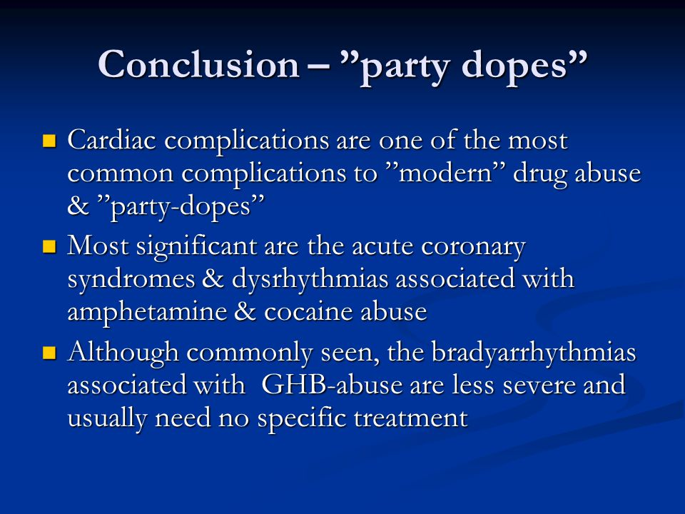 Conclusion – party dopes  Cardiac complications are one of the most common complications to modern drug abuse & party-dopes  Most significant are the acute coronary syndromes & dysrhythmias associated with amphetamine & cocaine abuse  Although commonly seen, the bradyarrhythmias associated with GHB-abuse are less severe and usually need no specific treatment