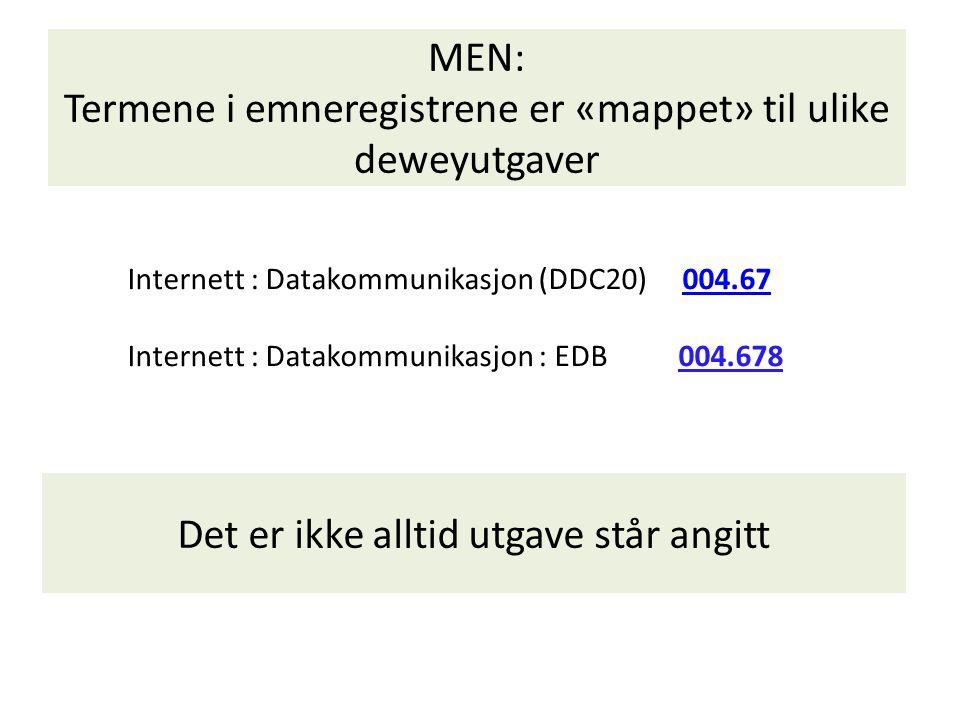 MEN: Termene i emneregistrene er «mappet» til ulike deweyutgaver Internett : Datakommunikasjon (DDC20) 004.67 Internett : Datakommunikasjon : EDB 004.678 004.67 Det er ikke alltid utgave står angitt