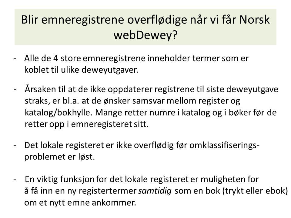 Blir emneregistrene overflødige når vi får Norsk webDewey? -Alle de 4 store emneregistrene inneholder termer som er koblet til ulike deweyutgaver. -De