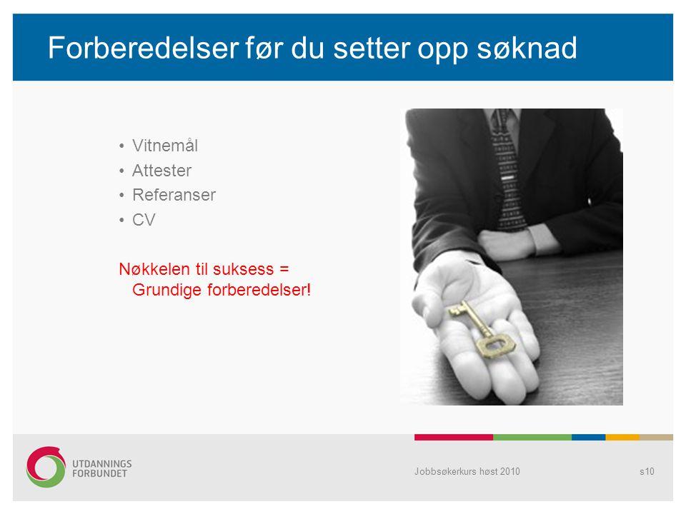 Jobbsøkerkurs høst 2010s10 Forberedelser før du setter opp søknad •Vitnemål •Attester •Referanser •CV Nøkkelen til suksess = Grundige forberedelser!