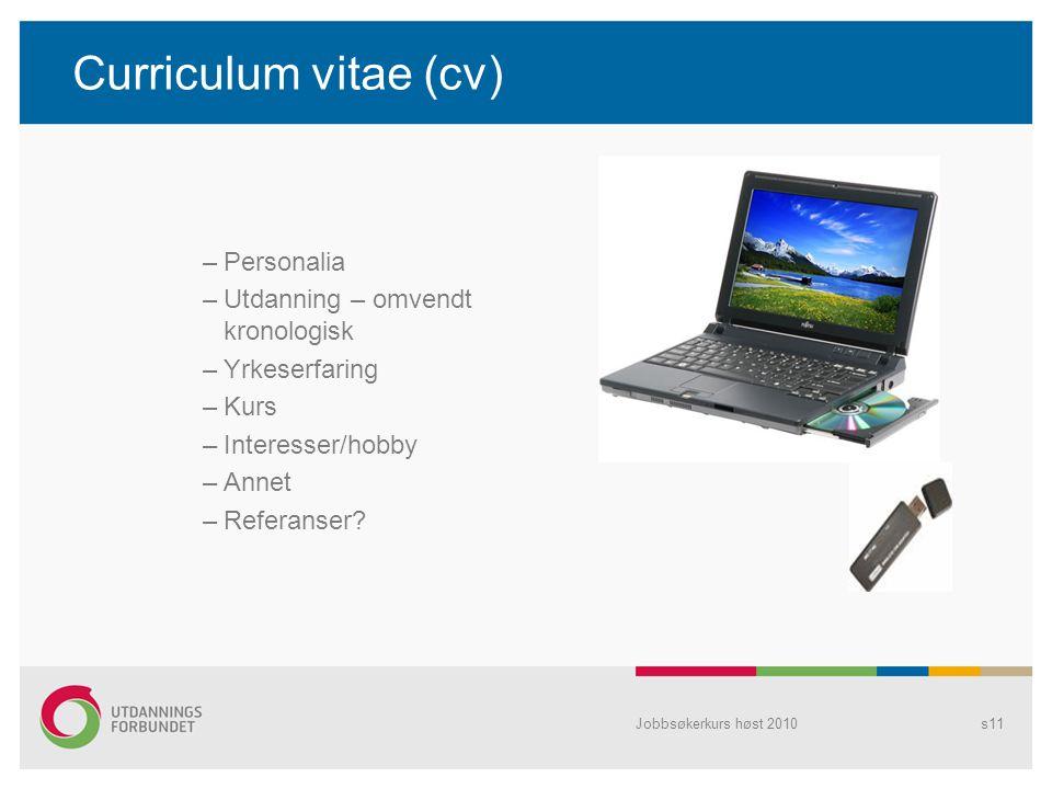 Jobbsøkerkurs høst 2010s11 Curriculum vitae (cv) –Personalia –Utdanning – omvendt kronologisk –Yrkeserfaring –Kurs –Interesser/hobby –Annet –Referanse