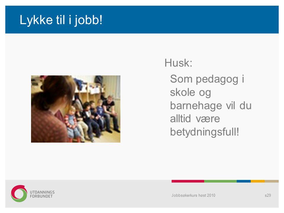 Lykke til i jobb! Husk: Som pedagog i skole og barnehage vil du alltid være betydningsfull! Jobbsøkerkurs høst 2010s29