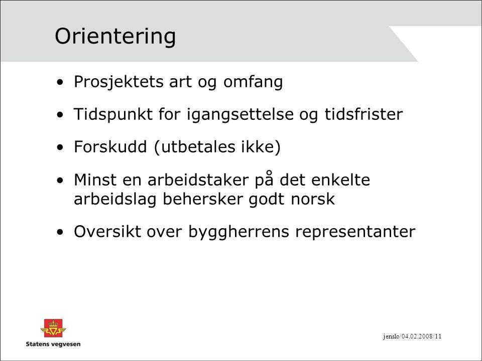 jenslo/04.02.2008/11 Orientering •Prosjektets art og omfang •Tidspunkt for igangsettelse og tidsfrister •Forskudd (utbetales ikke) •Minst en arbeidsta