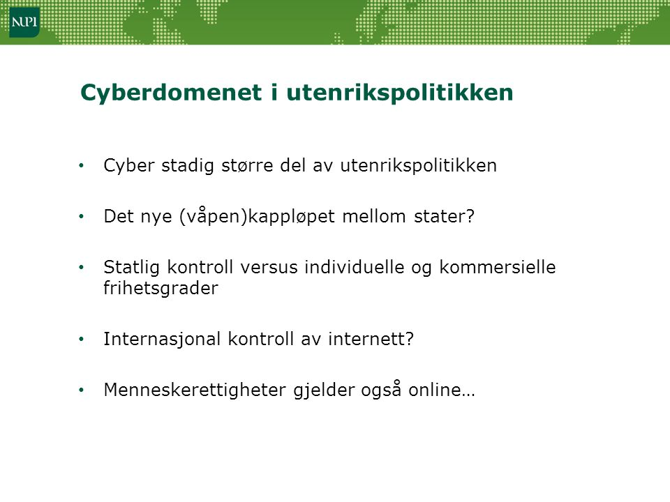 Cyberdomenet i utenrikspolitikken • Cyber stadig større del av utenrikspolitikken • Det nye (våpen)kappløpet mellom stater? • Statlig kontroll versus