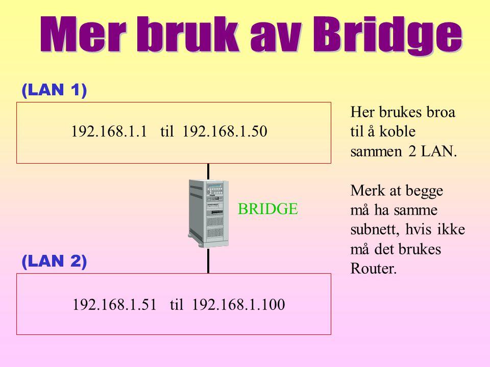 (LAN 1) (LAN 2) BRIDGE 192.168.1.1 til 192.168.1.50 192.168.1.51 til 192.168.1.100 Her brukes broa til å koble sammen 2 LAN. Merk at begge må ha samme