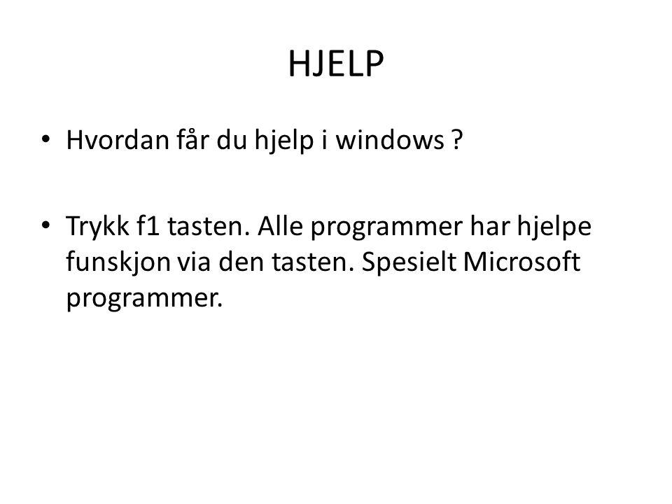HJELP • Hvordan får du hjelp i windows ? • Trykk f1 tasten. Alle programmer har hjelpe funskjon via den tasten. Spesielt Microsoft programmer.