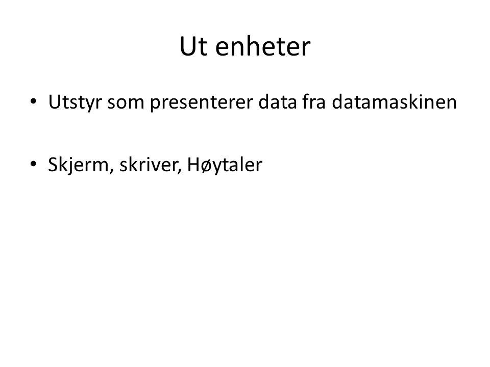 Ut enheter • Utstyr som presenterer data fra datamaskinen • Skjerm, skriver, Høytaler