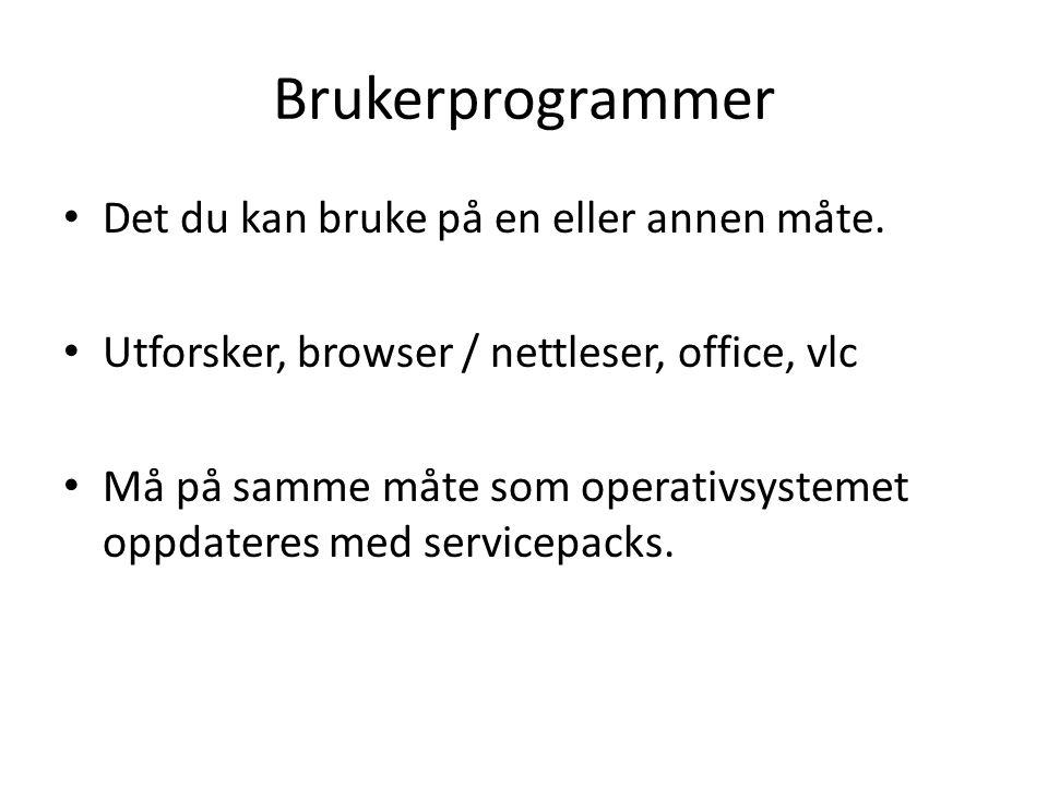 Brukerprogrammer • Det du kan bruke på en eller annen måte. • Utforsker, browser / nettleser, office, vlc • Må på samme måte som operativsystemet oppd