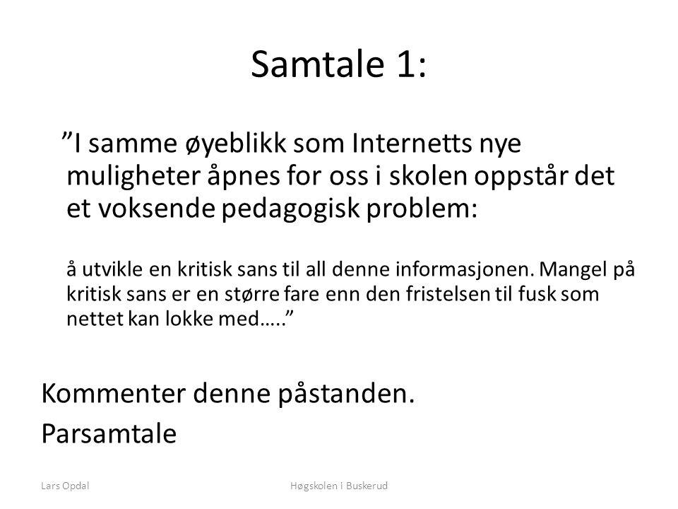 Lars OpdalHøgskolen i Buskerud Samtale 1: I samme øyeblikk som Internetts nye muligheter åpnes for oss i skolen oppstår det et voksende pedagogisk problem: å utvikle en kritisk sans til all denne informasjonen.