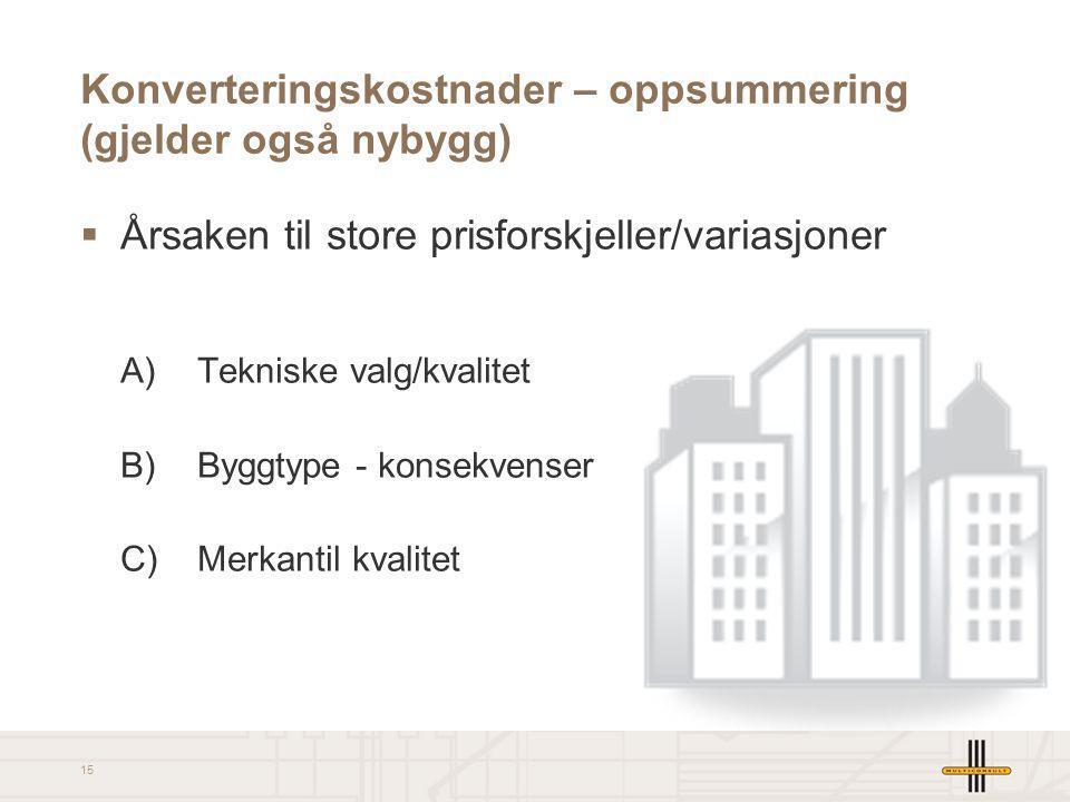 15 Konverteringskostnader – oppsummering (gjelder også nybygg)  Årsaken til store prisforskjeller/variasjoner A) Tekniske valg/kvalitet B) Byggtype -