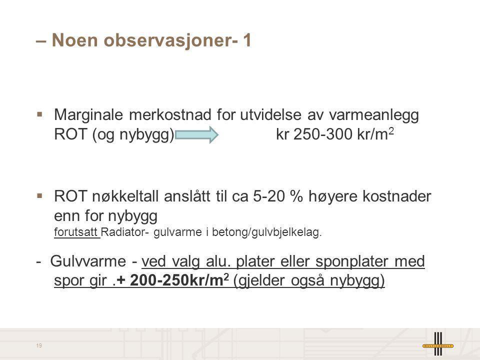 19 – Noen observasjoner- 1  Marginale merkostnad for utvidelse av varmeanlegg ROT (og nybygg) kr 250-300 kr/m 2  ROT nøkkeltall anslått til ca 5-20
