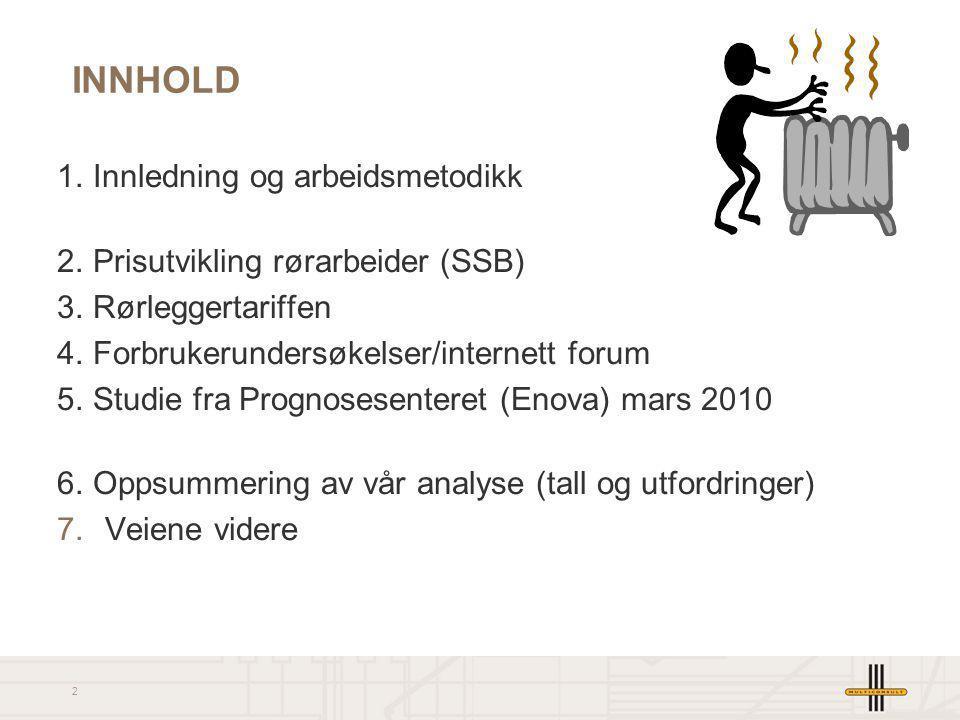 2 INNHOLD 1.Innledning og arbeidsmetodikk 2.Prisutvikling rørarbeider (SSB) 3.Rørleggertariffen 4.Forbrukerundersøkelser/internett forum 5. Studie fra