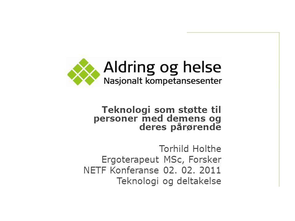 Teknologi som støtte til personer med demens og deres pårørende Torhild Holthe Ergoterapeut MSc, Forsker NETF Konferanse 02. 02. 2011 Teknologi og del